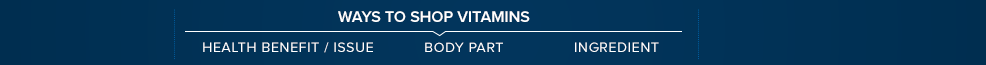 Ways to Shop Vitamins. Health Benefit/Issue. Body Part. Ingredient.